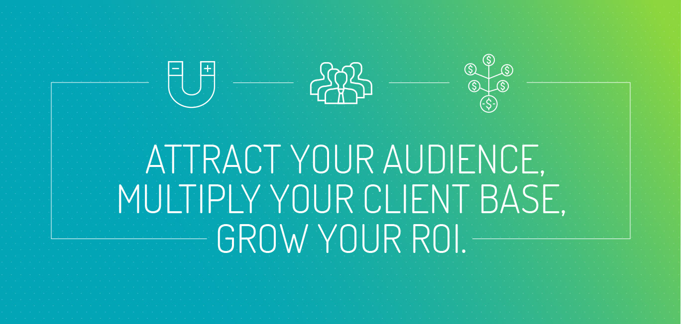 ATTRACT YOUR AUDIENCE, MULTIPLY YOUR CLIENT BASE, GROW YOUR ROI.
